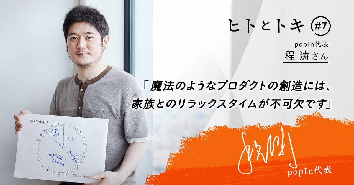 【ヒトとトキ#07】popIn代表・程 涛さん「魔法のようなプロダクトの創造には、家族とのリラックスタイムが不可欠です」